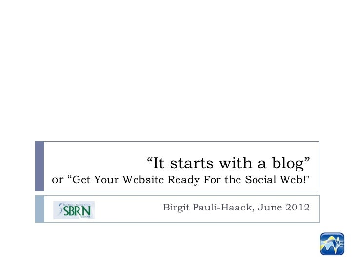 """""""It starts with a blog""""or """"Get Your Website Ready For the Social Web!""""                    Birgit Pauli-Haack, June 2012"""