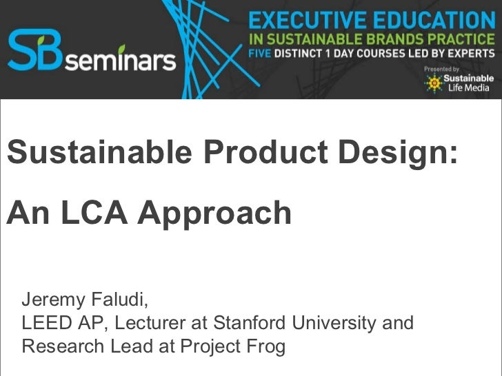 Sustainable Product Design:  An LCA Approach Jeremy Faludi,  LEED AP, Lecturer at Stanford University and Research Lead at...