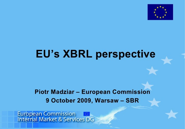 EU's XBRL perspective Piotr Madziar – European Commission 9 October 2009, Warsaw – SBR