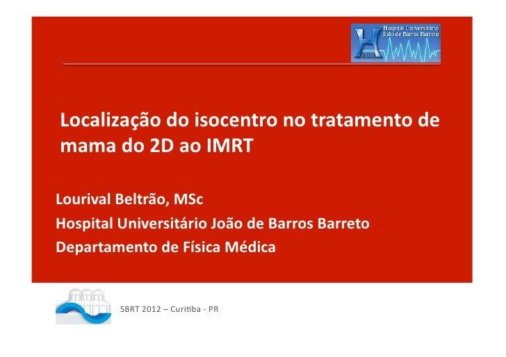 Localização do isocentro no tratamento de mama do 2D ao IMRT Lourival Beltrão, MSc Hospital ...