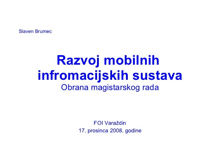 Razvoj mobilnih  infromacijskih sustava Obrana magistarskog rada FOI Varaždin 17. prosinca 2008. godine Slaven Brumec