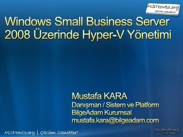 Windows Small Business Server 2008 Üzerinde Hyper-V Yönetimi<br />Mustafa KARA<br />Danışman / Sistem ve Platform<br />Bil...