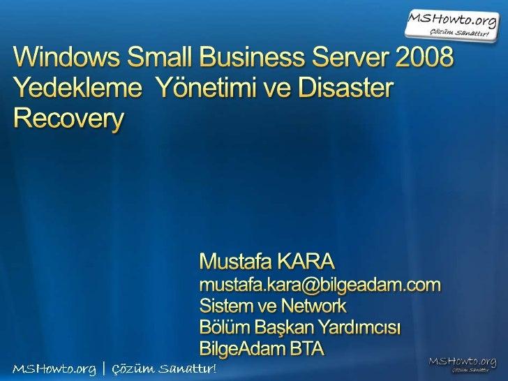 Windows Small Business Server 2008Yedekleme  Yönetimi veDisaster Recovery<br />Mustafa KARA<br />mustafa.kara@bilgeadam.co...