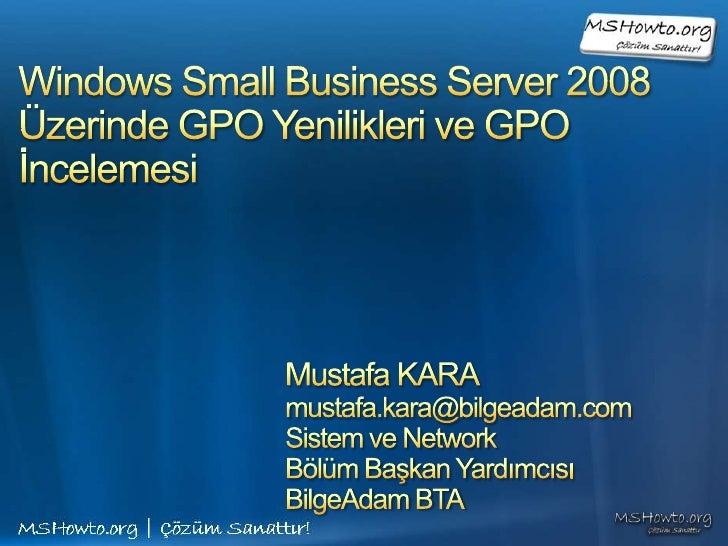 Windows Small Business Server 2008Üzerinde GPO Yenilikleri ve GPO İncelemesi<br />Mustafa KARA<br />mustafa.kara@bilgeadam...