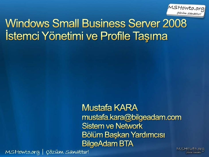 Windows Small Business Server 2008İstemci Yönetimi ve Profile Taşıma<br />Mustafa KARA<br />mustafa.kara@bilgeadam.com<br ...