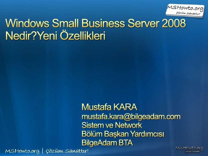 Windows Small Business Server 2008Nedir?Yeni Özellikleri<br />Mustafa KARA<br />mustafa.kara@bilgeadam.com<br />Sistem ve ...