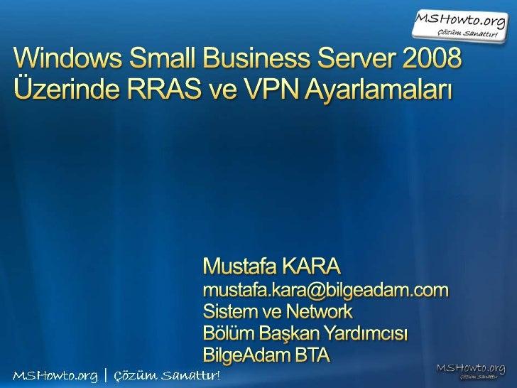 Windows Small Business Server 2008Üzerinde RRAS ve VPN Ayarlamaları <br />Mustafa KARA<br />mustafa.kara@bilgeadam.com<br ...