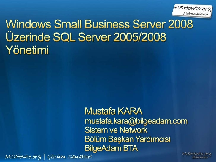 Windows Small Business Server 2008Üzerinde SQL Server 2005/2008 Yönetimi<br />Mustafa KARA<br />mustafa.kara@bilgeadam.com...