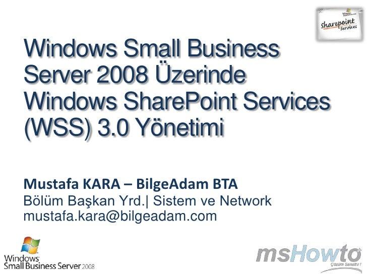 Windows Small BusinessServer 2008 ÜzerindeWindows SharePoint Services(WSS) 3.0 YönetimiMustafa KARA – BilgeAdam BTABölüm B...