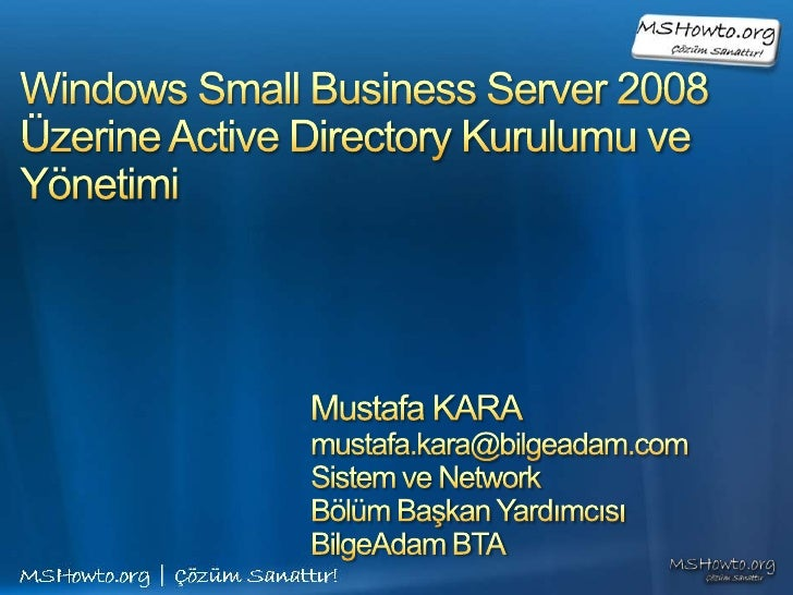 Windows Small Business Server 2008Üzerine Active Directory Kurulumu ve Yönetimi<br />Mustafa KARA<br />mustafa.kara@bilgea...