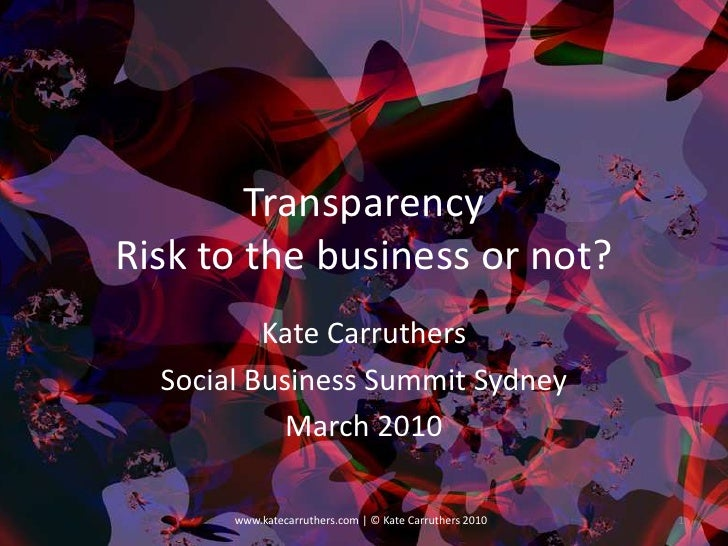 TransparencyRisk to the business or not?<br />Kate Carruthers<br />Social Business Summit Sydney<br />March 2010<br />1<br...
