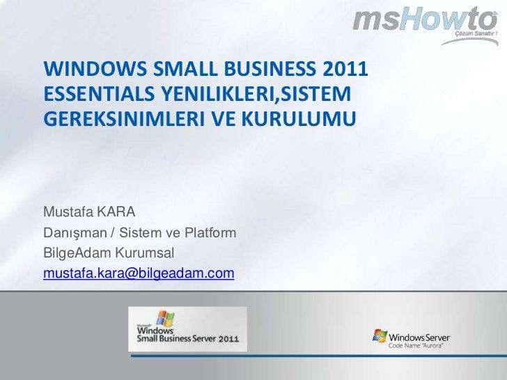 Windows SMALL BUSINESS 2011 ESSENTIALS yenilikleri,sistem gereksinimleri ve kurulumu<br />Mustafa KARA<br />Danışman / Sis...