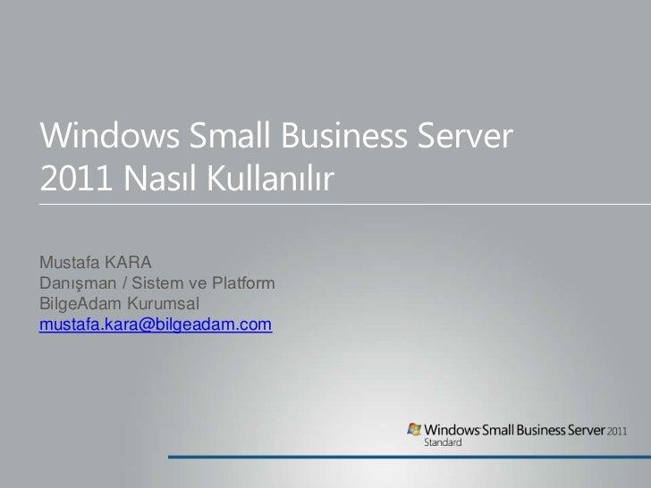 Windows Small Business Server2011 Nasıl KullanılırMustafa KARADanışman / Sistem ve PlatformBilgeAdam Kurumsalmustafa.kara@...