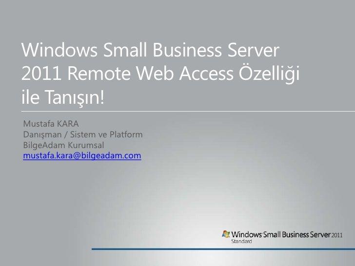 Windows Small Business Server 2011 Remote Web Access Özelliği ile Tanışın!<br />Mustafa KARA<br />Danışman / Sistem ve Pla...
