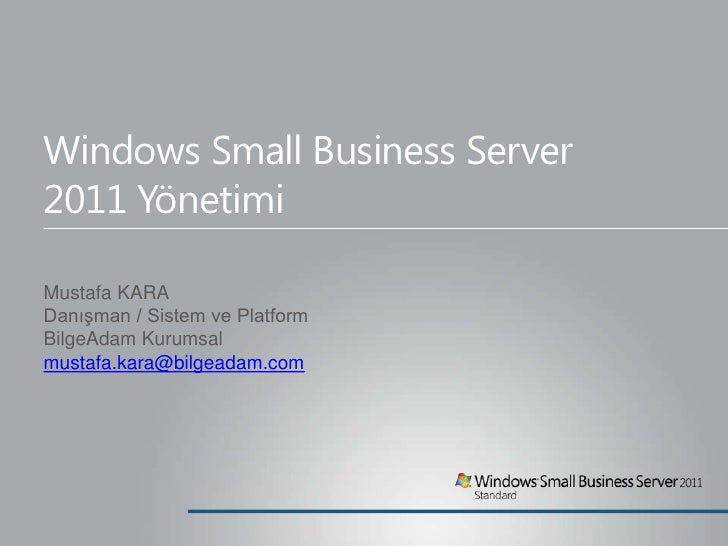 Windows Small Business Server2011 YönetimiMustafa KARADanışman / Sistem ve PlatformBilgeAdam Kurumsalmustafa.kara@bilgeada...