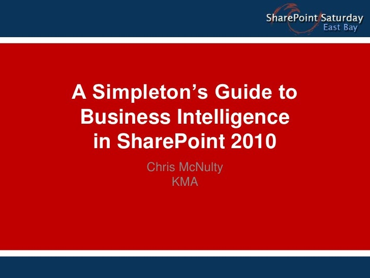 A Simpleton's Guide to Business Intelligence in SharePoint 2010<br />Chris McNulty<br />KMA<br />