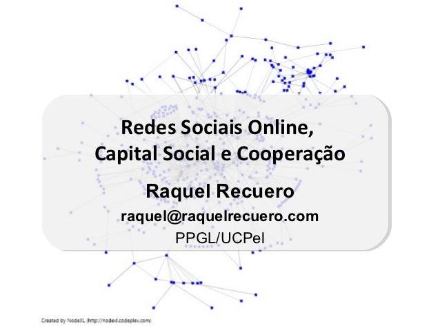 Redes Sociais Online,Capital Social e Cooperação     Raquel Recuero  raquel@raquelrecuero.com         PPGL/UCPel
