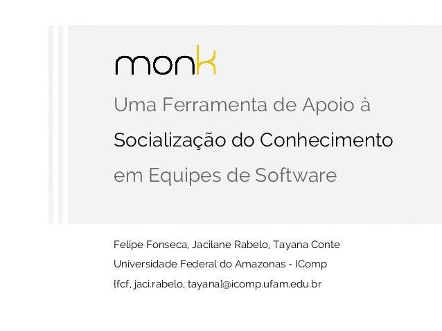 Uma Ferramenta de Apoio à Socialização do Conhecimento em Equipes de Software Felipe Fonseca, Jacilane Rabelo, Tayana Cont...