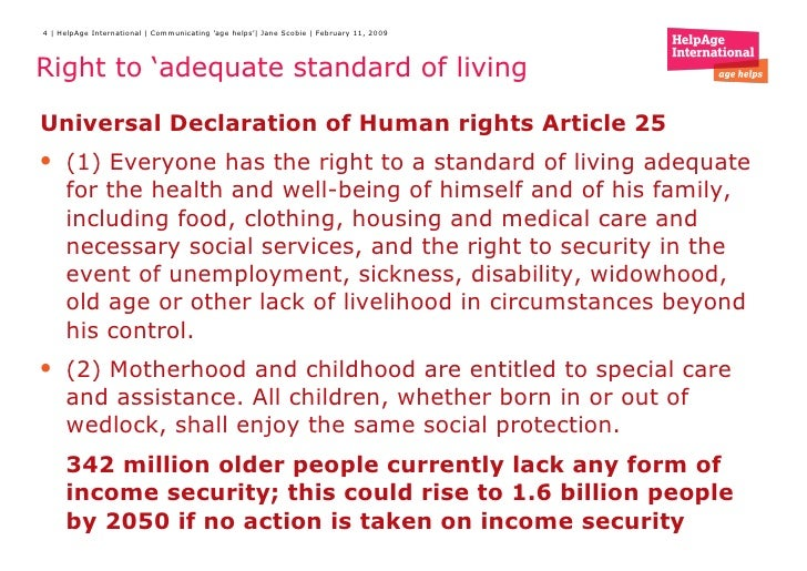 right to adequate standard of living The right to an adequate standard of living requires, at a minimum, that everyone shall enjoy the necessary subsistence rights: adequate food and nutrition, clothing, housing and the necessary conditions of care when required.