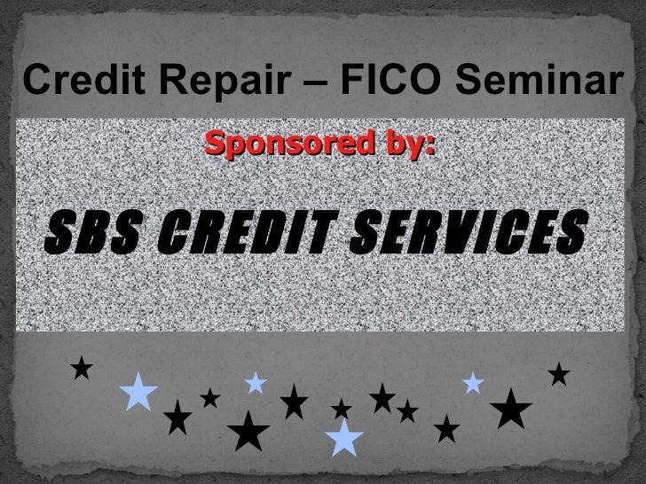 Credit Repair – FICO Seminar        Sponsored by:SBS CREDIT SERVICES