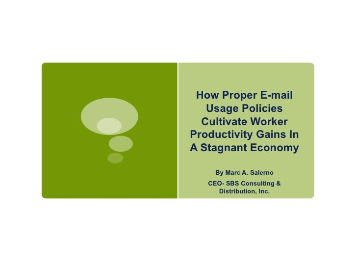 How Proper E-mail Usage Policies Cultivate Worker Productivity Gains In A Stagnant Economy By Marc A. Salerno CEO- SBS Con...