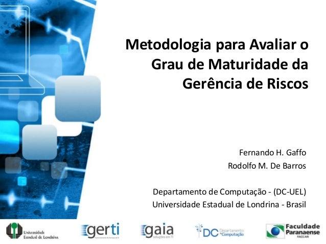 Metodologia para Avaliar oGrau de Maturidade daGerência de RiscosFernando H. GaffoRodolfo M. De BarrosDepartamento de Comp...