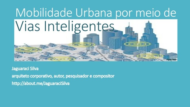 Mobilidade Urbana por meio de Vias Inteligentes Jaguaraci Silva arquiteto corporativo, autor, pesquisador e compositor htt...