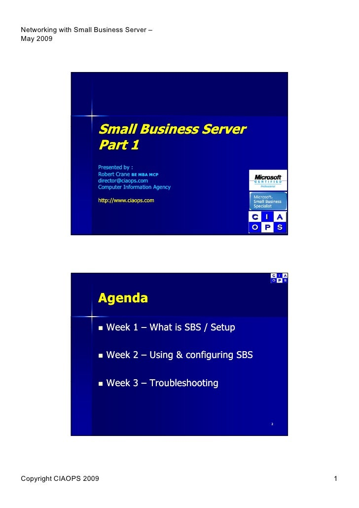 Small Business Server        B siness Se e Part 1 Presented by : Robert Crane BE MBA MCP director@ciaops.com director@ciao...