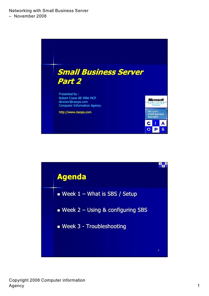 Small Business Server        B siness Se e Part 2 Presented by : Robert Crane BE MBA MCP director@ciaops.com director@ciao...