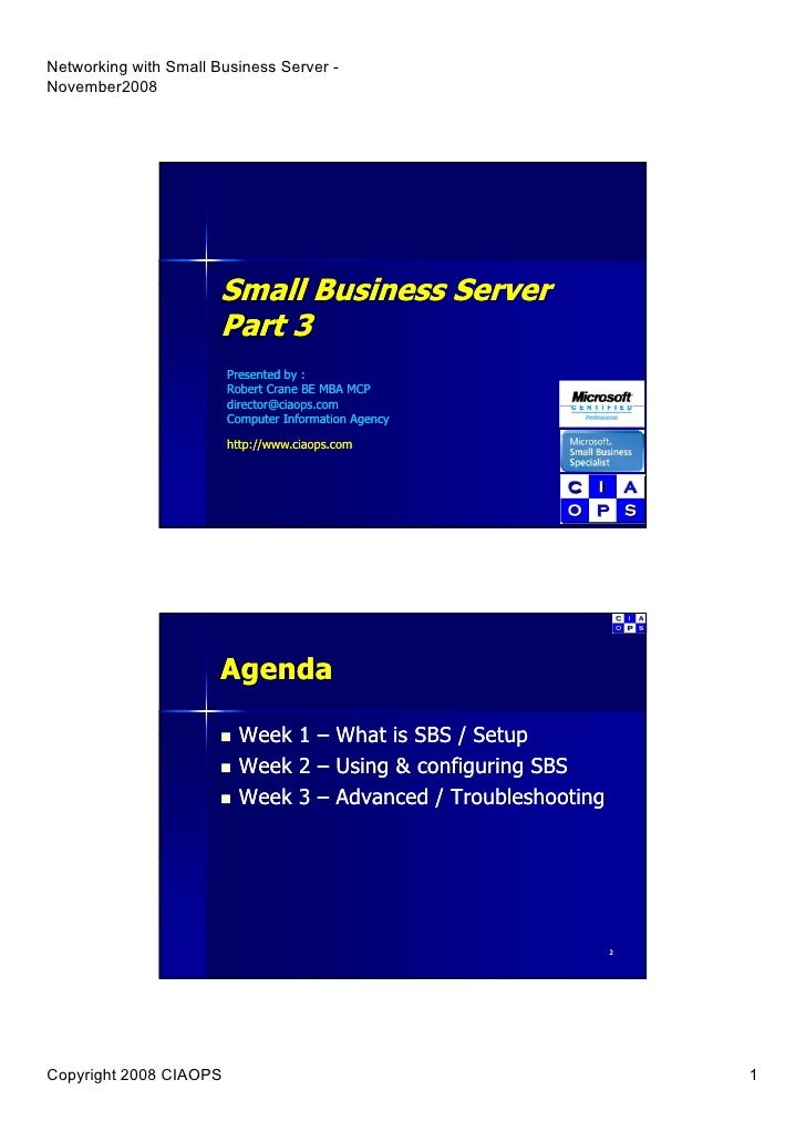 Small Business Server        B siness Se e Part 3 Presented by : Robert Crane BE MBA MCP director@ciaops.com director@ciao...