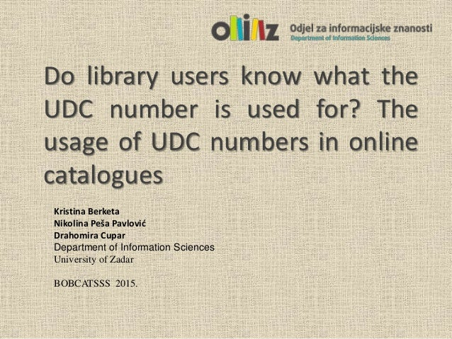 Do library users know what the UDC number is used for? The usage of UDC numbers in online catalogues Kristina Berketa Niko...