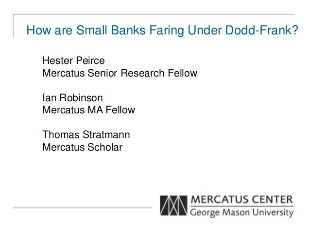 How are Small Banks Faring Under Dodd-Frank? Hester Peirce Mercatus Senior Research Fellow Ian Robinson Mercatus MA Fellow...