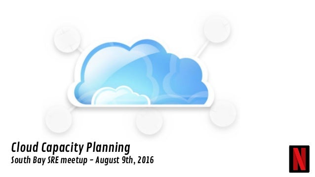 Cloud Capacity Planning South Bay SRE meetup - August 9th, 2016