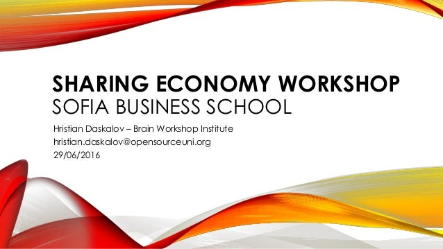 SHARING ECONOMY WORKSHOP SOFIA BUSINESS SCHOOL Hristian Daskalov – Brain Workshop Institute hristian.daskalov@opensourceun...