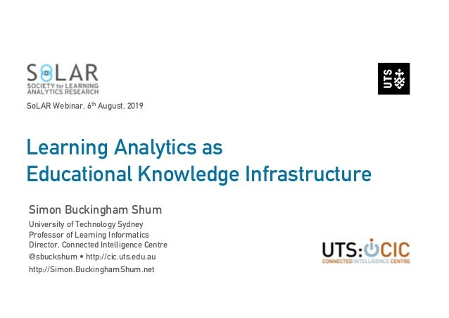 Learning Analytics as Educational Knowledge Infrastructure Simon Buckingham Shum University of Technology Sydney Professor...