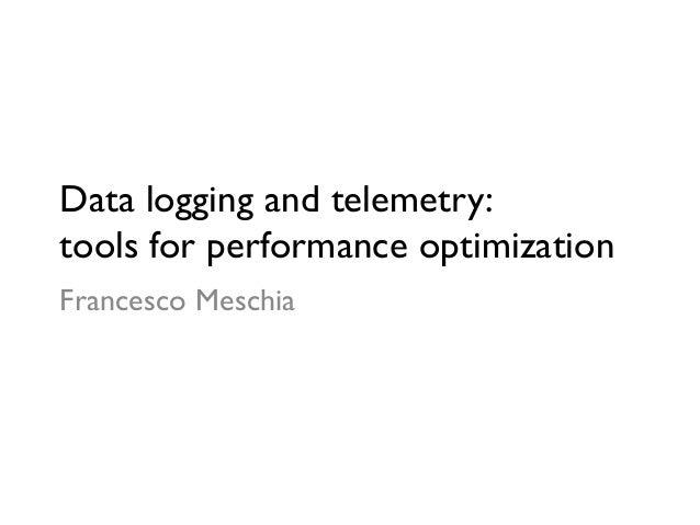 Data logging and telemetry: tools for performance optimizationFrancesco Meschia