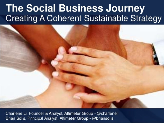 The Social Business JourneyCreating A Coherent Sustainable StrategyCharlene Li, Founder & Analyst, Altimeter Group - @char...