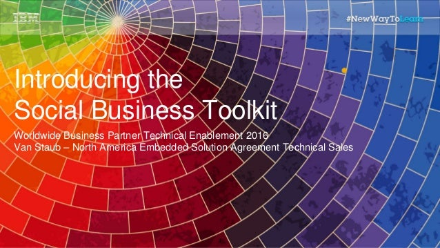 Introducing the Social Business Toolkit Worldwide Business Partner Technical Enablement 2016 Van Staub – North America Emb...