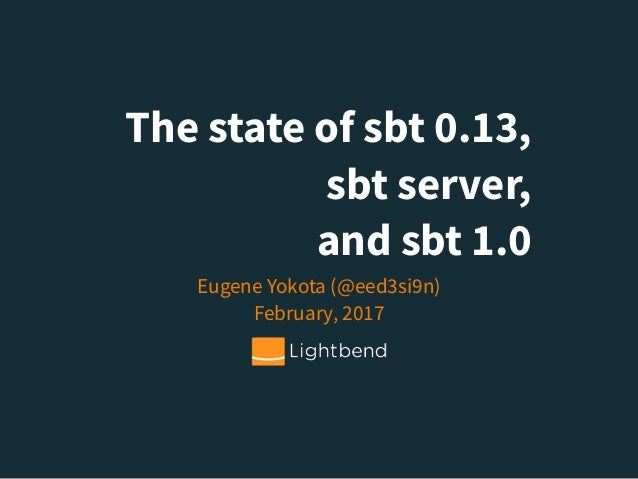 The state of sbt 0.13, sbt server, and sbt 1.0 Eugene Yokota (@eed3si9n)