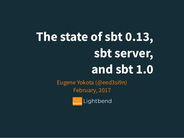 The state of sbt 0.13, sbt server, and sbt 1.0 Eugene Yokota (@eed3si9n) February, 2017