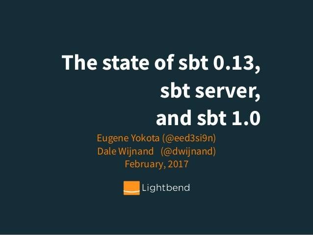 The state of sbt 0.13, sbt server, and sbt 1.0 Eugene Yokota (@eed3si9n) Dale Wijnand (@dwijnand) February, 2017