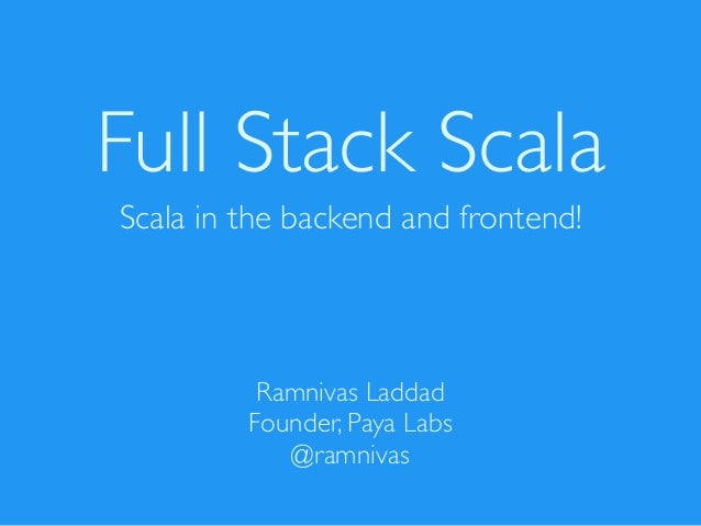 Full Stack Scala Scala in the backend and frontend! Ramnivas Laddad Founder, Paya Labs @ramnivas