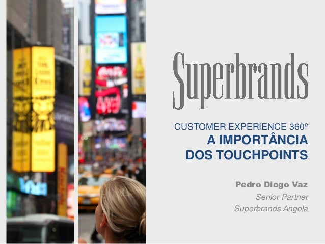 CUSTOMER EXPERIENCE 360º A IMPORTÂNCIA DOS TOUCHPOINTS Pedro Diogo Vaz Senior Partner Superbrands Angola