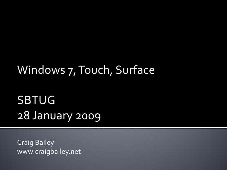Windows 7, Touch, Surface<br />SBTUG <br />28 January 2009<br />Craig Bailey<br />www.craigbailey.net<br />