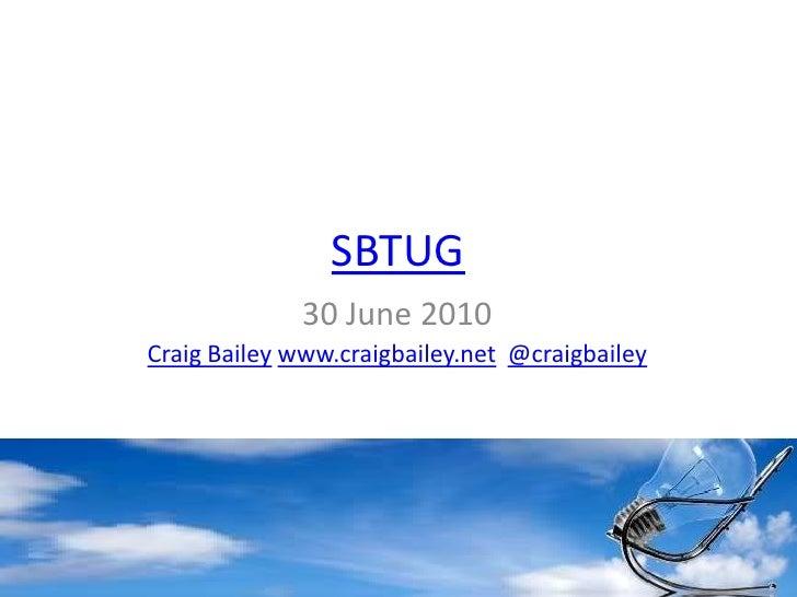 SBTUG<br />30 June 2010<br />Craig Baileywww.craigbailey.net@craigbailey<br />