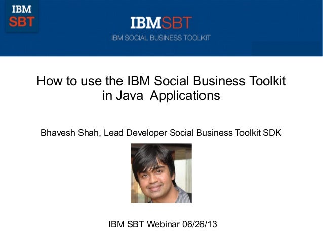 How to use the IBM Social Business Toolkitin Java ApplicationsBhavesh Shah, Lead Developer Social Business Toolkit SDKIBM ...