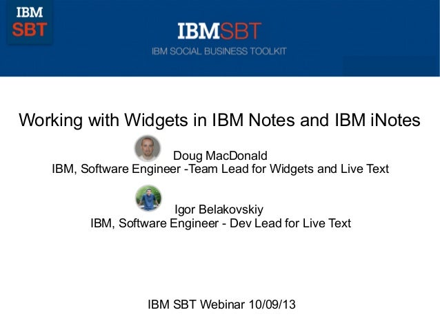 Working with Widgets in IBM Notes and IBM iNotes Doug MacDonald IBM, Software Engineer -Team Lead for Widgets and Live Tex...