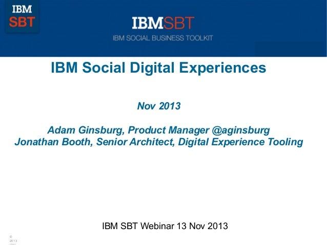 IBM Social Digital Experiences Nov 2013 Adam Ginsburg, Product Manager @aginsburg Jonathan Booth, Senior Architect, Digita...