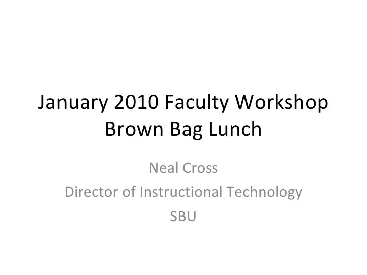 January 2010 Faculty Workshop Brown Bag Lunch Neal Cross Director of Instructional Technology SBU