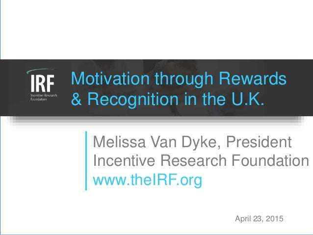 Motivation through Rewards & Recognition in the U.K. Melissa Van Dyke, President Incentive Research Foundation www.theIRF....